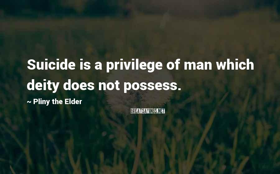 Pliny The Elder Sayings: Suicide is a privilege of man which deity does not possess.