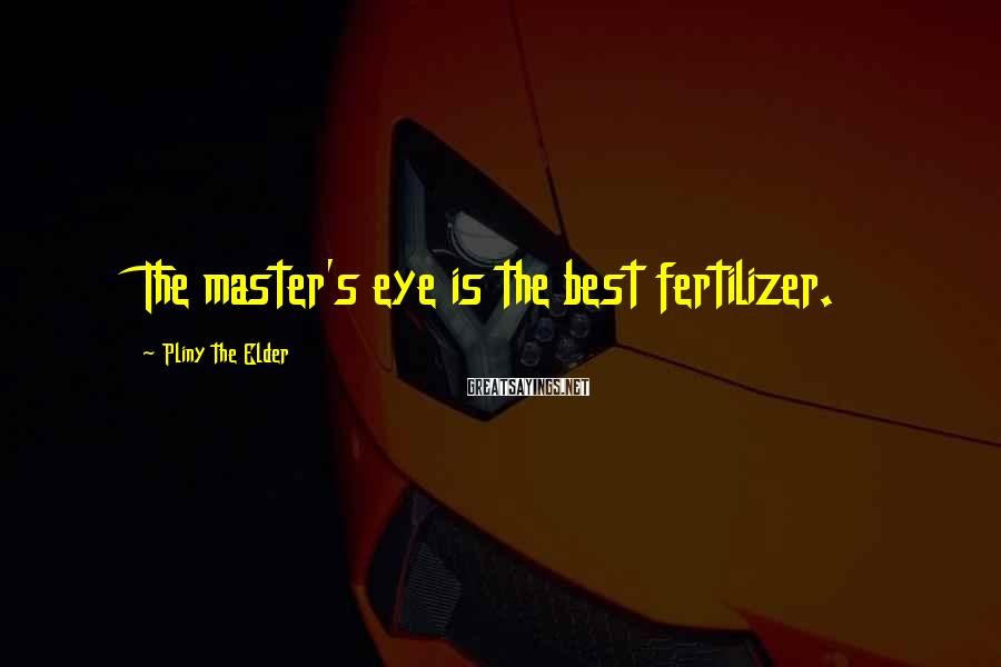 Pliny The Elder Sayings: The master's eye is the best fertilizer.