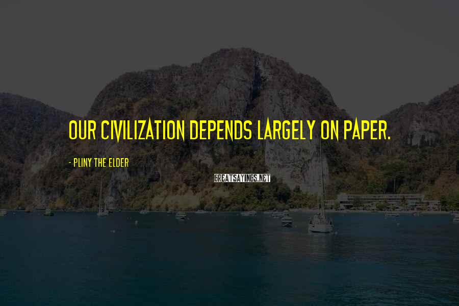 Pliny The Elder Sayings: Our civilization depends largely on paper.