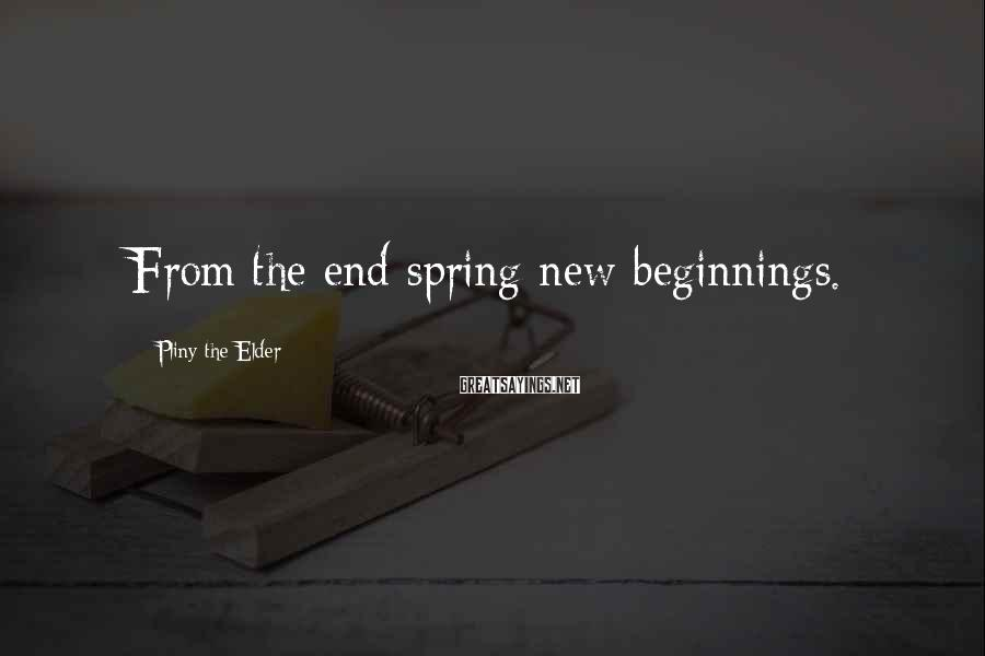 Pliny The Elder Sayings: From the end spring new beginnings.