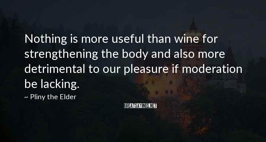Pliny The Elder Sayings: Nothing is more useful than wine for strengthening the body and also more detrimental to