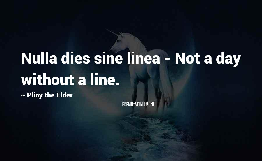 Pliny The Elder Sayings: Nulla dies sine linea - Not a day without a line.