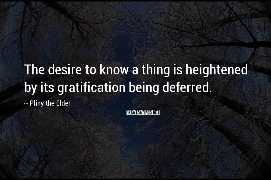 Pliny The Elder Sayings: The desire to know a thing is heightened by its gratification being deferred.