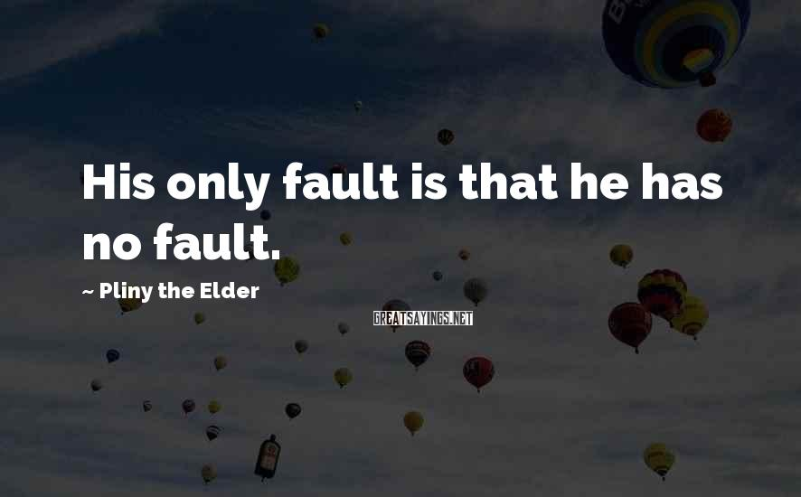 Pliny The Elder Sayings: His only fault is that he has no fault.