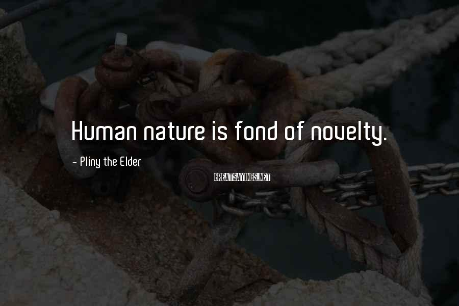 Pliny The Elder Sayings: Human nature is fond of novelty.