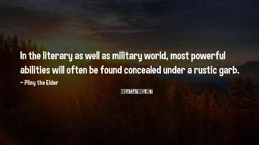 Pliny The Elder Sayings: In the literary as well as military world, most powerful abilities will often be found