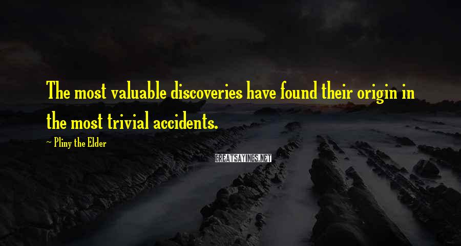 Pliny The Elder Sayings: The most valuable discoveries have found their origin in the most trivial accidents.