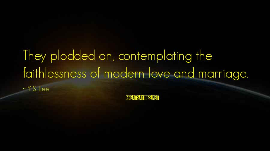 Plodded Sayings By Y.S. Lee: They plodded on, contemplating the faithlessness of modern love and marriage.