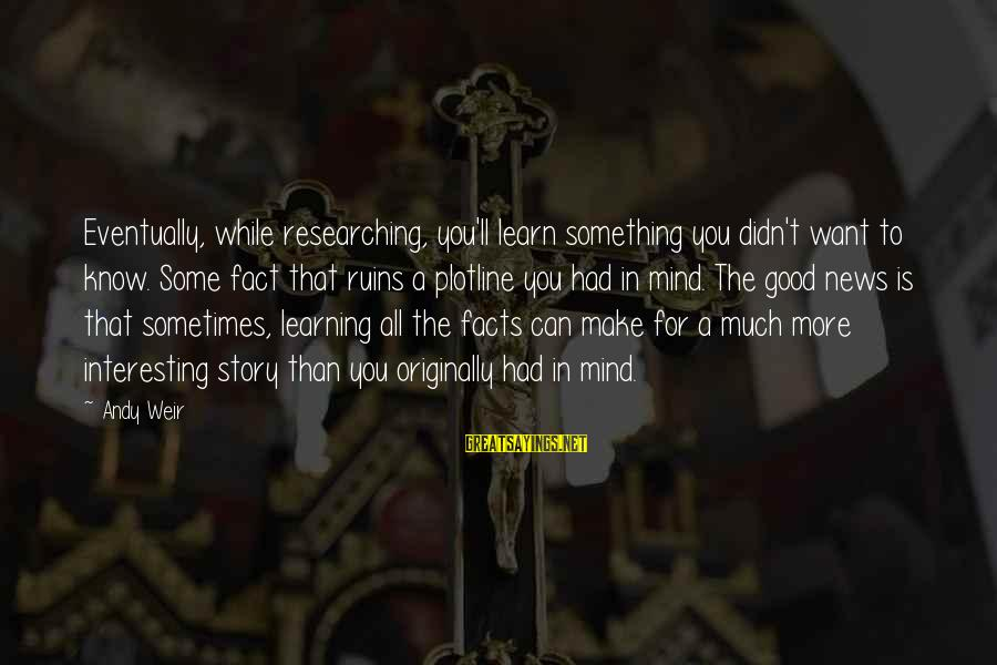 Plotline Sayings By Andy Weir: Eventually, while researching, you'll learn something you didn't want to know. Some fact that ruins