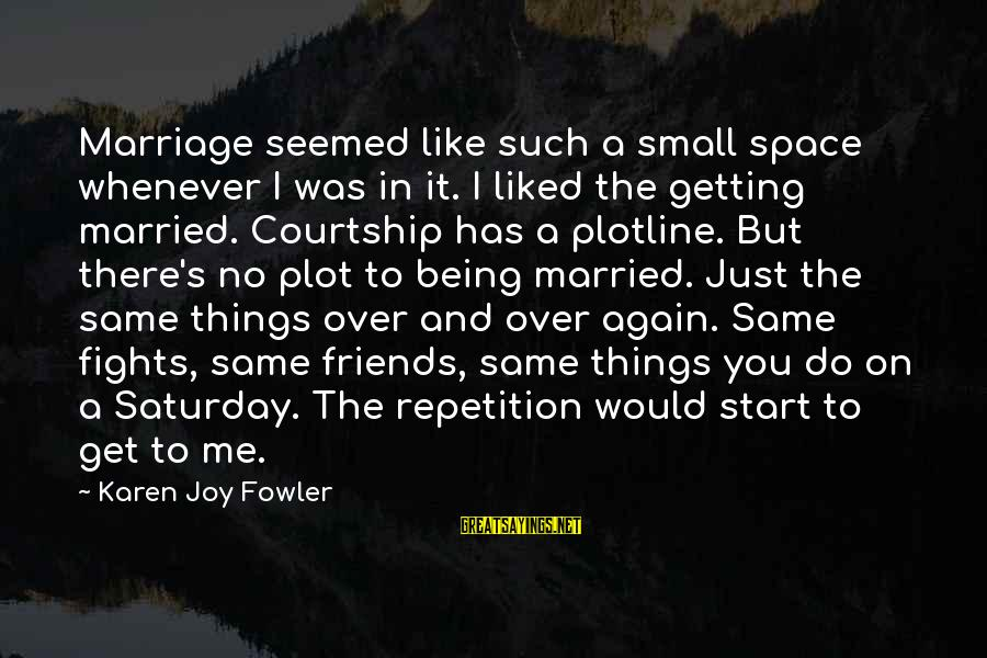 Plotline Sayings By Karen Joy Fowler: Marriage seemed like such a small space whenever I was in it. I liked the