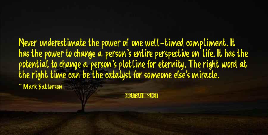 Plotline Sayings By Mark Batterson: Never underestimate the power of one well-timed compliment. It has the power to change a