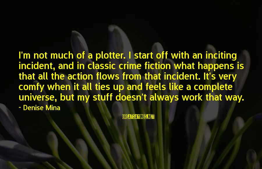 Plotter Sayings By Denise Mina: I'm not much of a plotter. I start off with an inciting incident, and in
