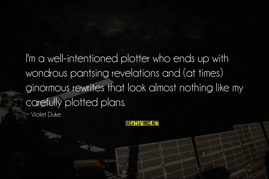 Plotter Sayings By Violet Duke: I'm a well-intentioned plotter who ends up with wondrous pantsing revelations and (at times) ginormous