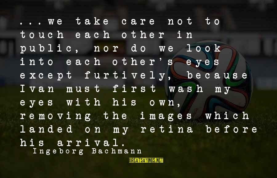 Ploughshares Sayings By Ingeborg Bachmann: ...we take care not to touch each other in public, nor do we look into