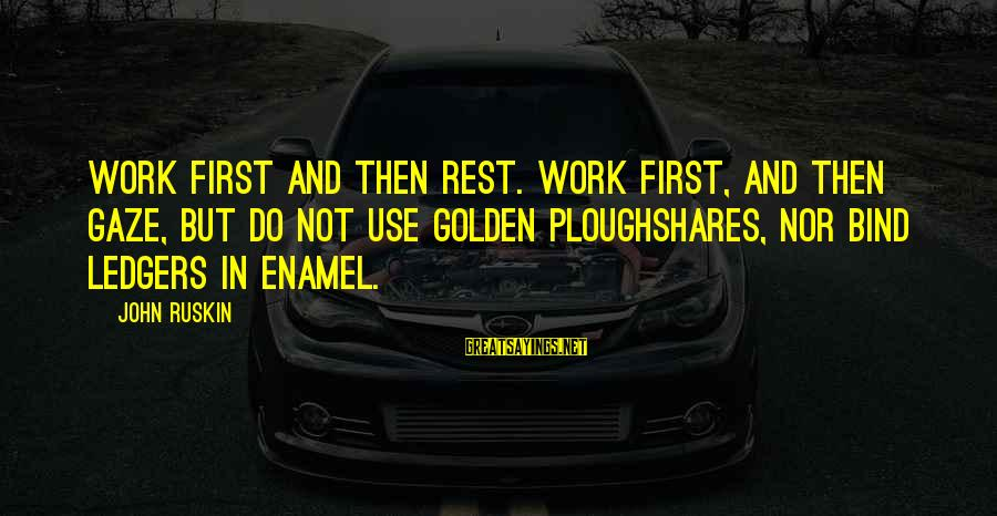 Ploughshares Sayings By John Ruskin: Work first and then rest. Work first, and then gaze, but do not use golden