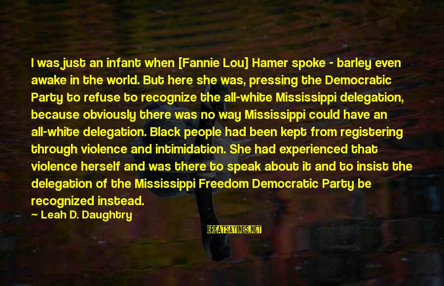 Ploughshares Sayings By Leah D. Daughtry: I was just an infant when [Fannie Lou] Hamer spoke - barley even awake in