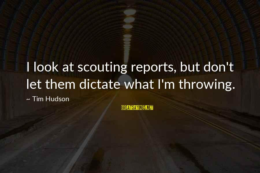 Ploughshares Sayings By Tim Hudson: I look at scouting reports, but don't let them dictate what I'm throwing.