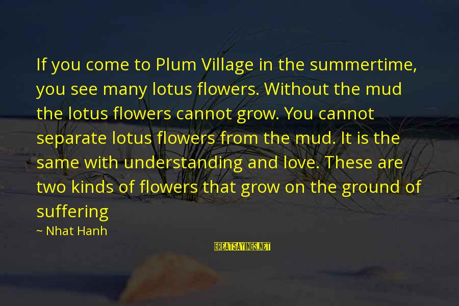 Plum Village Sayings By Nhat Hanh: If you come to Plum Village in the summertime, you see many lotus flowers. Without