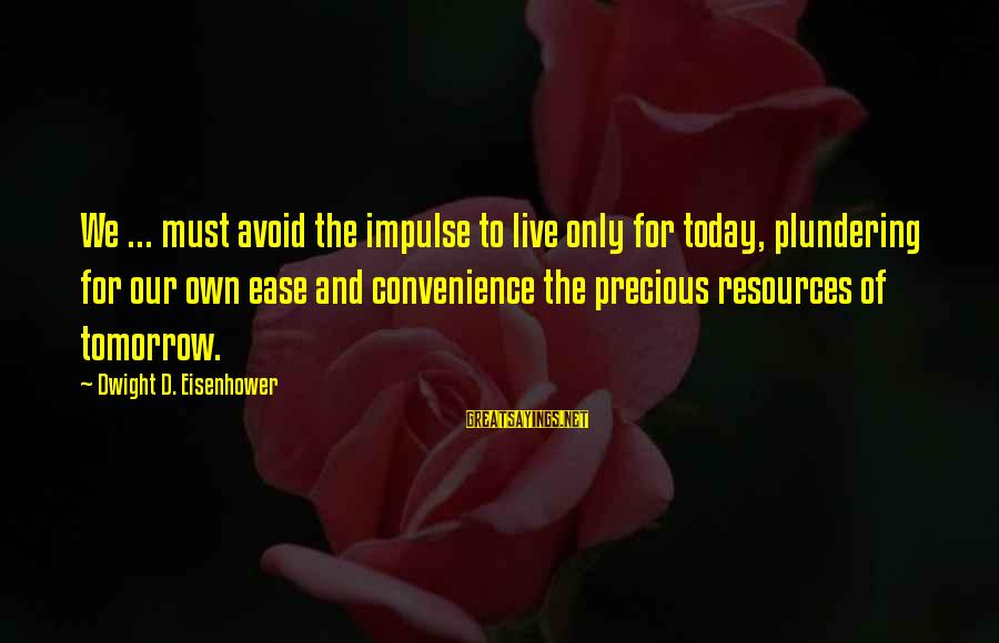 Plundering Sayings By Dwight D. Eisenhower: We ... must avoid the impulse to live only for today, plundering for our own