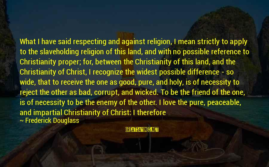 Plundering Sayings By Frederick Douglass: What I have said respecting and against religion, I mean strictly to apply to the