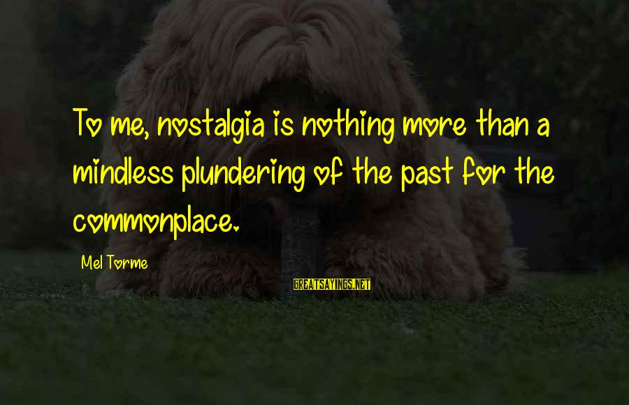 Plundering Sayings By Mel Torme: To me, nostalgia is nothing more than a mindless plundering of the past for the