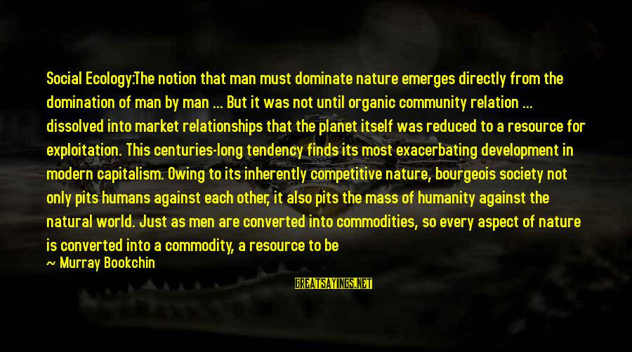 Plundering Sayings By Murray Bookchin: Social Ecology:The notion that man must dominate nature emerges directly from the domination of man