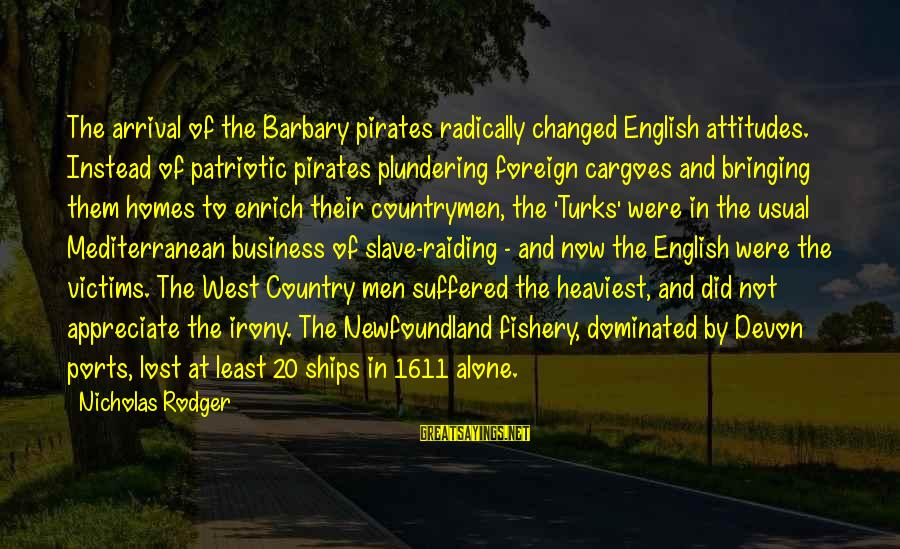 Plundering Sayings By Nicholas Rodger: The arrival of the Barbary pirates radically changed English attitudes. Instead of patriotic pirates plundering