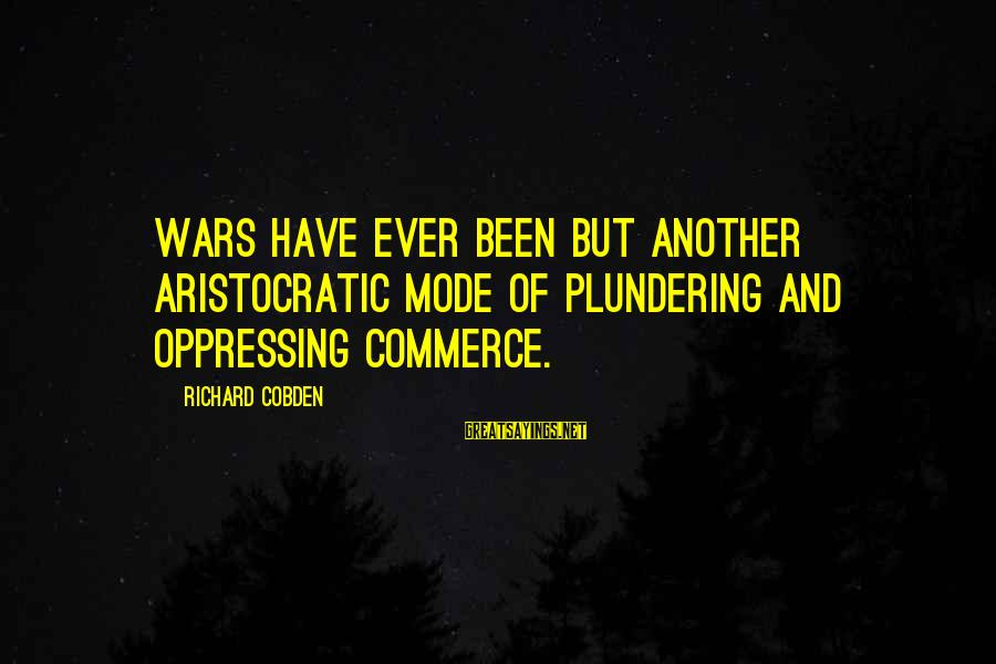 Plundering Sayings By Richard Cobden: Wars have ever been but another aristocratic mode of plundering and oppressing commerce.