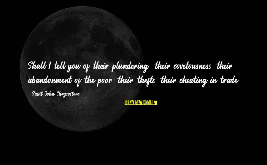 Plundering Sayings By Saint John Chrysostom: Shall I tell you of their plundering, their covetousness, their abandonment of the poor, their