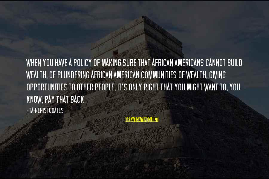 Plundering Sayings By Ta-Nehisi Coates: When you have a policy of making sure that African Americans cannot build wealth, of