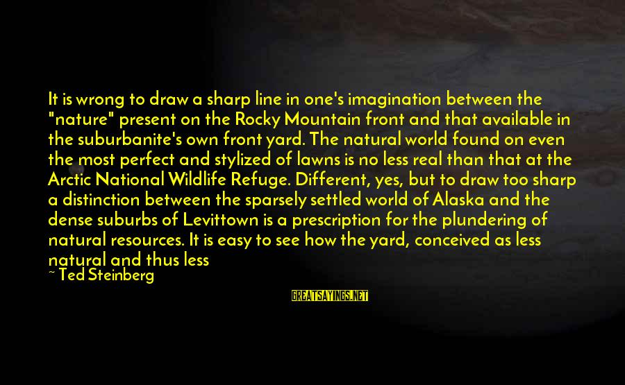 "Plundering Sayings By Ted Steinberg: It is wrong to draw a sharp line in one's imagination between the ""nature"" present"