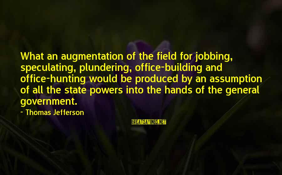Plundering Sayings By Thomas Jefferson: What an augmentation of the field for jobbing, speculating, plundering, office-building and office-hunting would be
