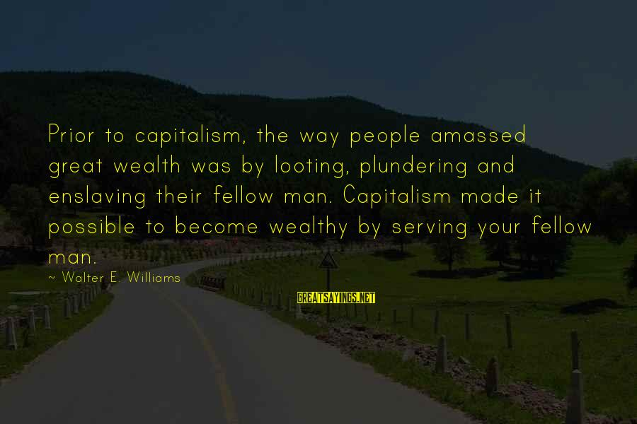 Plundering Sayings By Walter E. Williams: Prior to capitalism, the way people amassed great wealth was by looting, plundering and enslaving