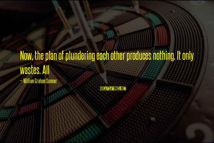 Plundering Sayings By William Graham Sumner: Now, the plan of plundering each other produces nothing. It only wastes. All