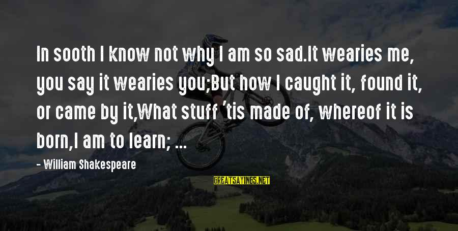 Pocahontas 1995 Sayings By William Shakespeare: In sooth I know not why I am so sad.It wearies me, you say it