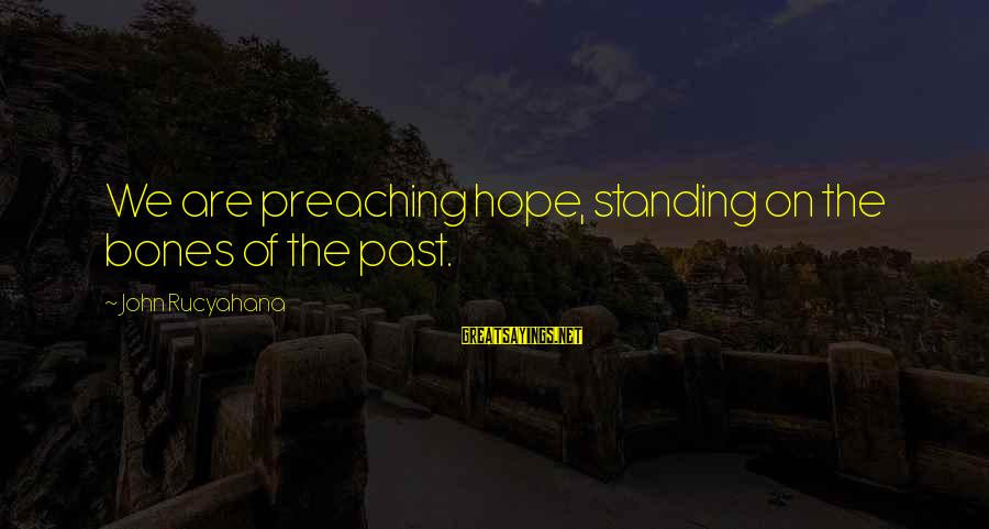 Pocoyo Sayings By John Rucyahana: We are preaching hope, standing on the bones of the past.