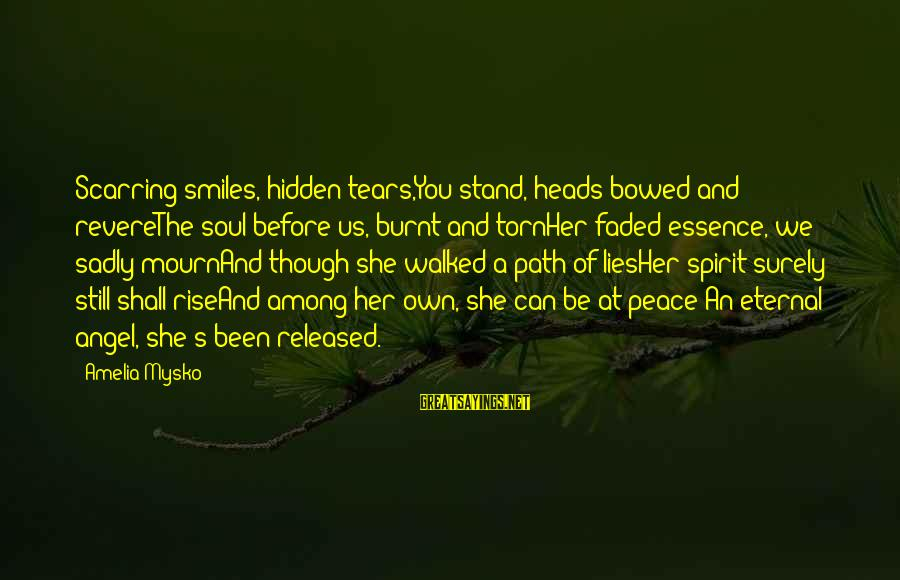 Poem Peace Sayings By Amelia Mysko: Scarring smiles, hidden tears,You stand, heads bowed and revereThe soul before us, burnt and tornHer