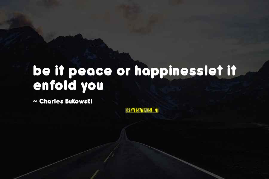 Poem Peace Sayings By Charles Bukowski: be it peace or happinesslet it enfold you