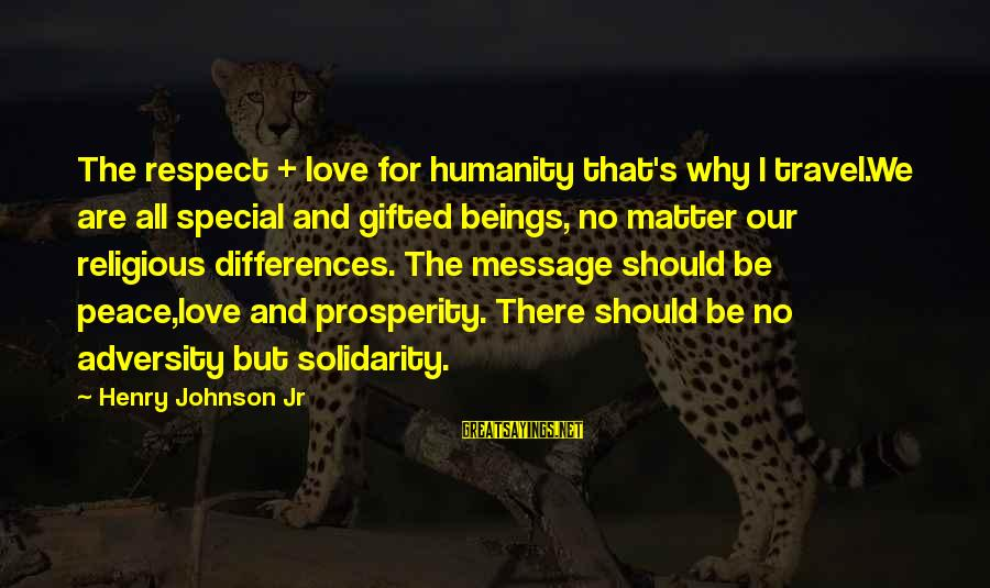 Poem Peace Sayings By Henry Johnson Jr: The respect + love for humanity that's why I travel.We are all special and gifted