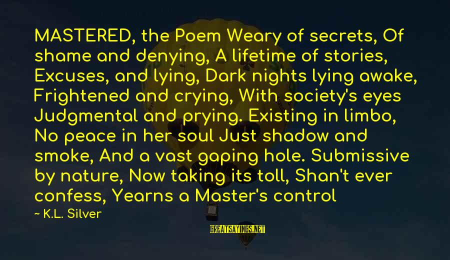 Poem Peace Sayings By K.L. Silver: MASTERED, the Poem Weary of secrets, Of shame and denying, A lifetime of stories, Excuses,