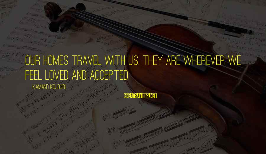 Poem Peace Sayings By Kamand Kojouri: Our homes travel with us. They are wherever we feel loved and accepted.