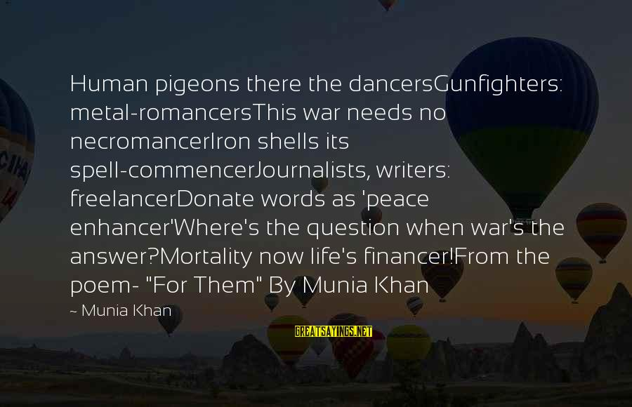 Poem Peace Sayings By Munia Khan: Human pigeons there the dancersGunfighters: metal-romancersThis war needs no necromancerIron shells its spell-commencerJournalists, writers: freelancerDonate