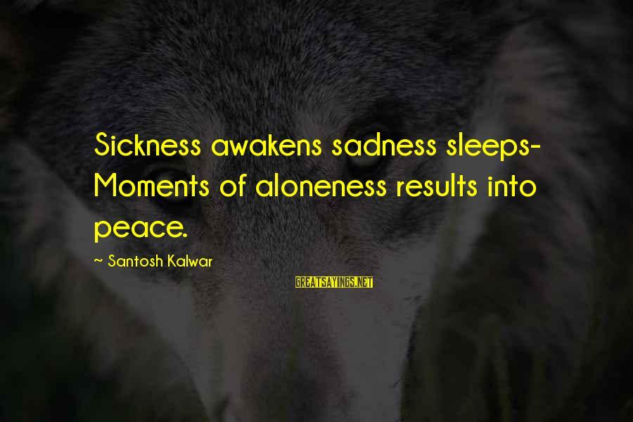 Poem Peace Sayings By Santosh Kalwar: Sickness awakens sadness sleeps- Moments of aloneness results into peace.