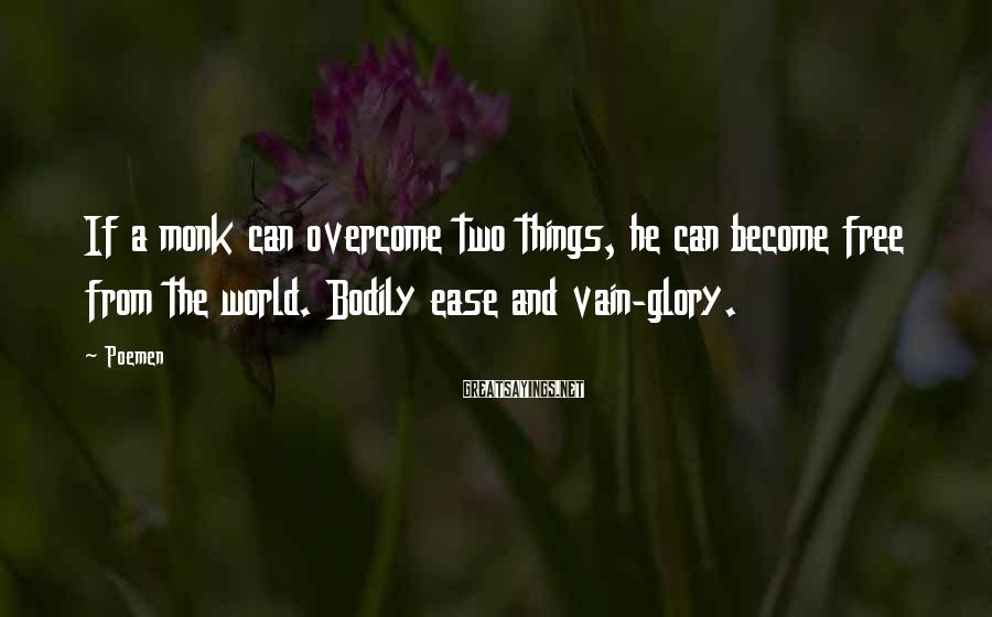 Poemen Sayings: If a monk can overcome two things, he can become free from the world. Bodily