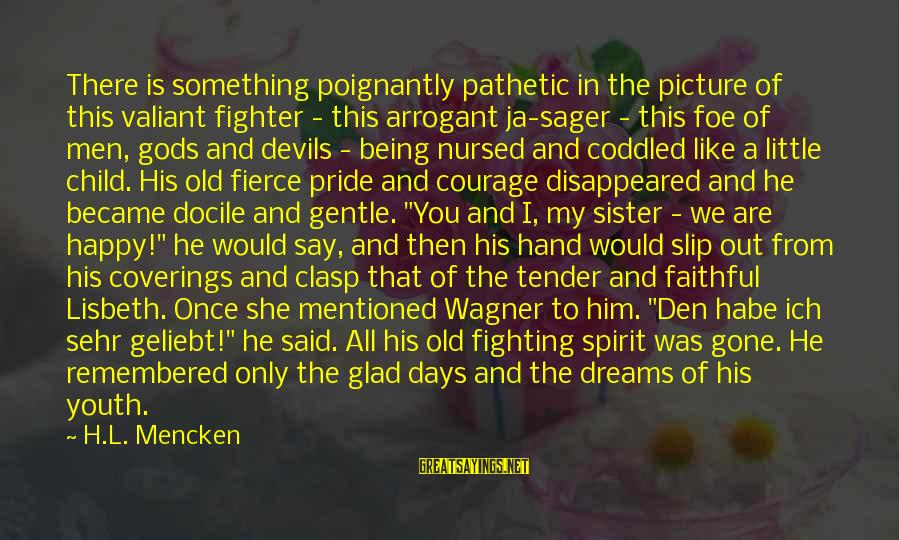 Poignantly Sayings By H.L. Mencken: There is something poignantly pathetic in the picture of this valiant fighter - this arrogant