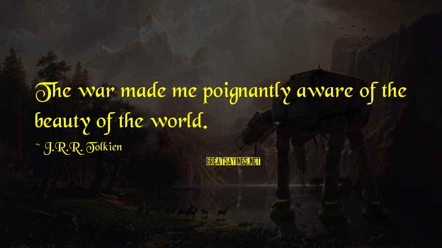 Poignantly Sayings By J.R.R. Tolkien: The war made me poignantly aware of the beauty of the world.