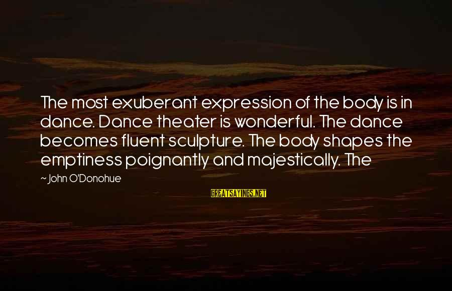 Poignantly Sayings By John O'Donohue: The most exuberant expression of the body is in dance. Dance theater is wonderful. The