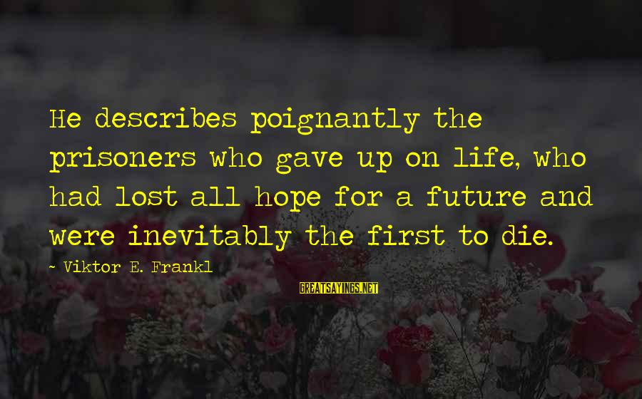 Poignantly Sayings By Viktor E. Frankl: He describes poignantly the prisoners who gave up on life, who had lost all hope