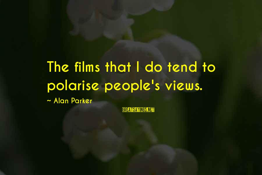 Polarise Sayings By Alan Parker: The films that I do tend to polarise people's views.