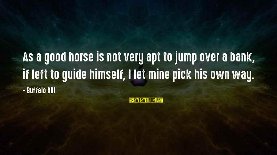 Pole Dancers Sayings By Buffalo Bill: As a good horse is not very apt to jump over a bank, if left